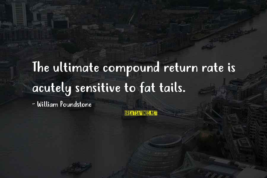 William Poundstone Sayings By William Poundstone: The ultimate compound return rate is acutely sensitive to fat tails.