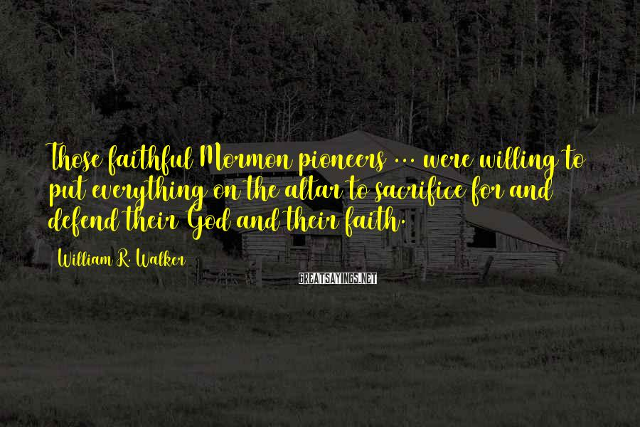 William R. Walker Sayings: Those faithful Mormon pioneers ... were willing to put everything on the altar to sacrifice