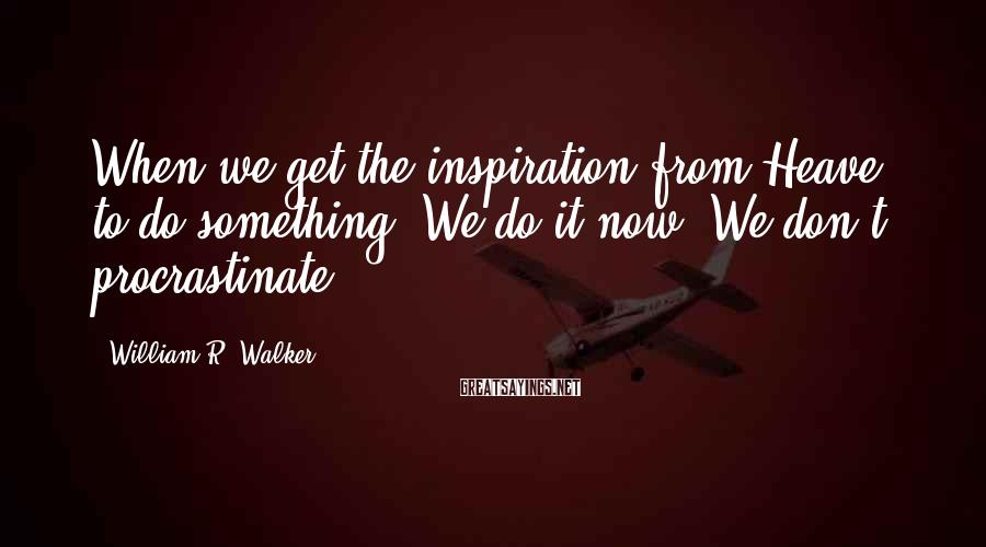 William R. Walker Sayings: When we get the inspiration from Heave to do something. We do it now. We