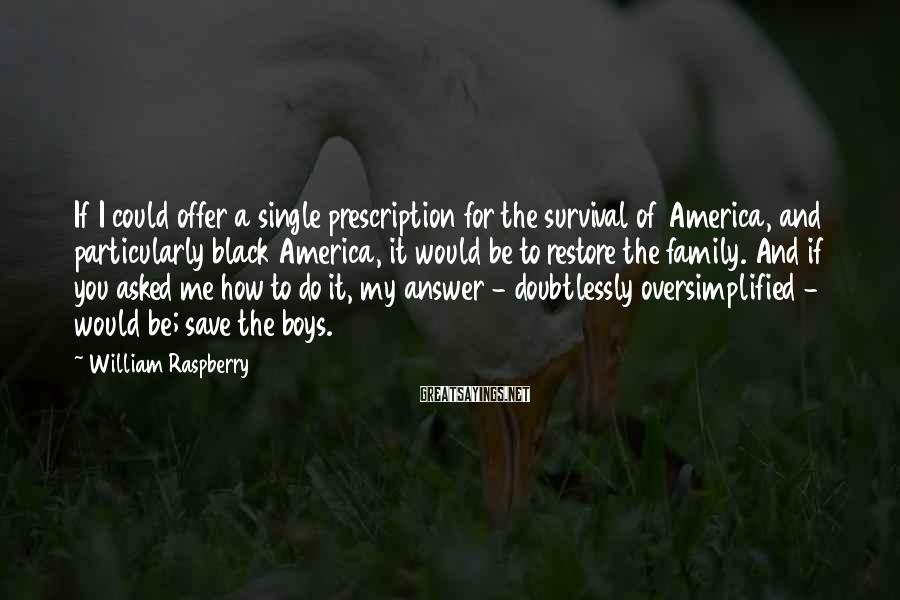 William Raspberry Sayings: If I could offer a single prescription for the survival of America, and particularly black