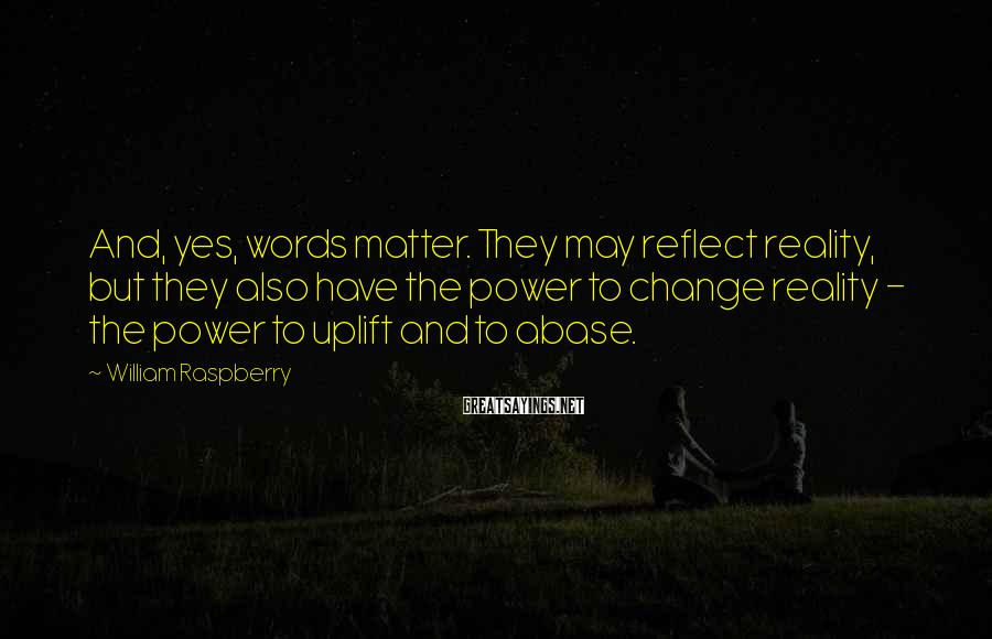 William Raspberry Sayings: And, yes, words matter. They may reflect reality, but they also have the power to