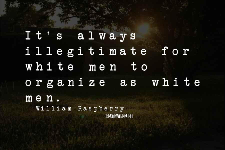 William Raspberry Sayings: It's always illegitimate for white men to organize as white men.
