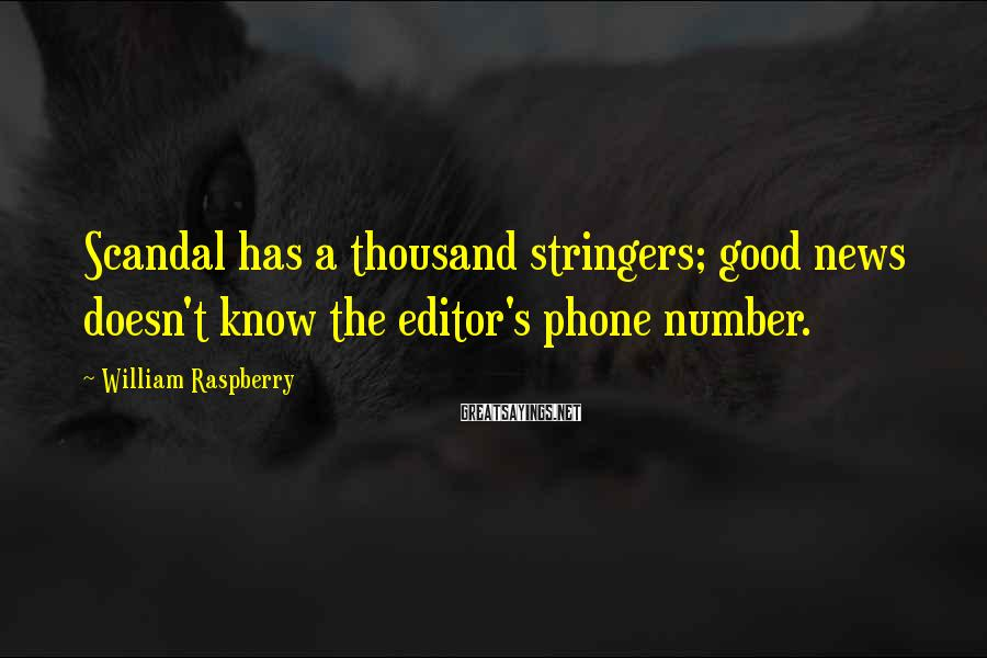 William Raspberry Sayings: Scandal has a thousand stringers; good news doesn't know the editor's phone number.