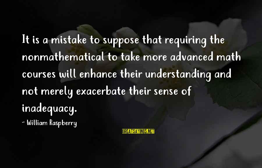 William Raspberry Sayings By William Raspberry: It is a mistake to suppose that requiring the nonmathematical to take more advanced math