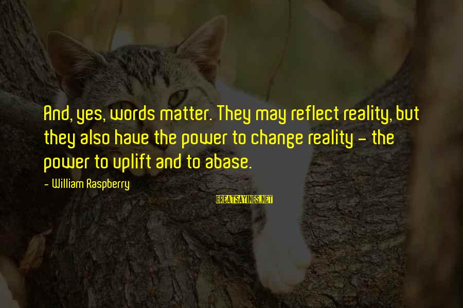 William Raspberry Sayings By William Raspberry: And, yes, words matter. They may reflect reality, but they also have the power to