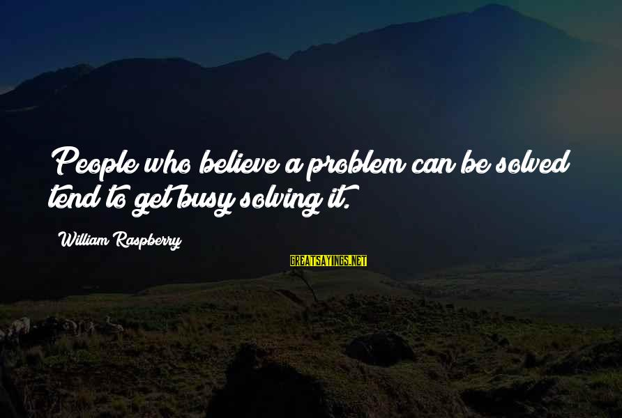 William Raspberry Sayings By William Raspberry: People who believe a problem can be solved tend to get busy solving it.