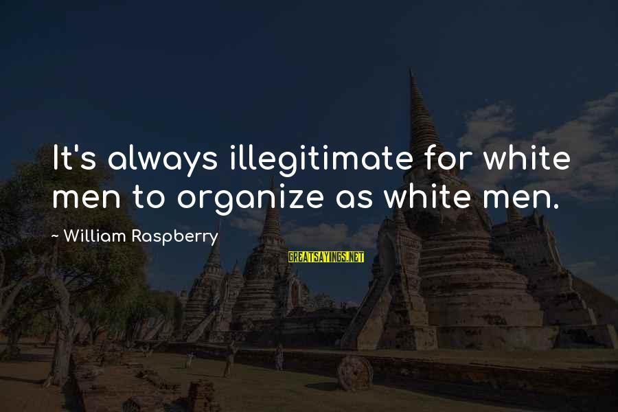 William Raspberry Sayings By William Raspberry: It's always illegitimate for white men to organize as white men.