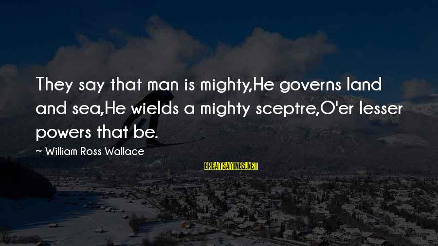 William Ross Wallace Sayings By William Ross Wallace: They say that man is mighty,He governs land and sea,He wields a mighty sceptre,O'er lesser