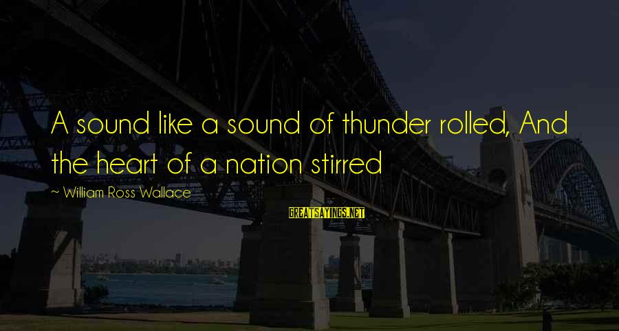 William Ross Wallace Sayings By William Ross Wallace: A sound like a sound of thunder rolled, And the heart of a nation stirred
