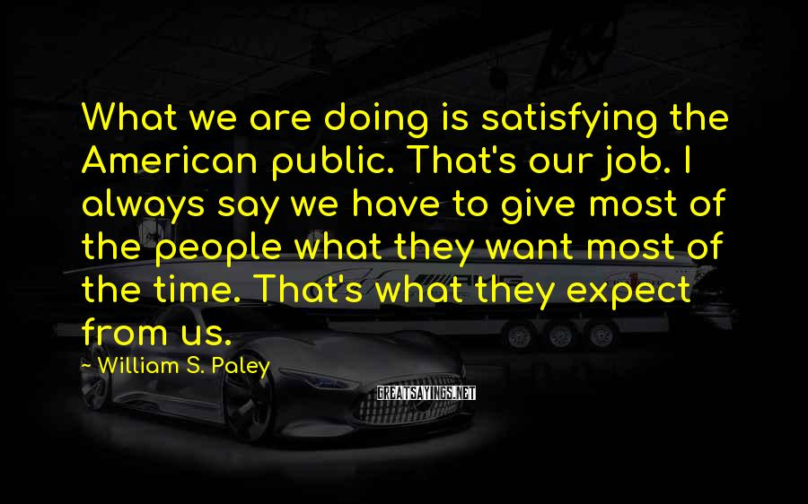 William S. Paley Sayings: What we are doing is satisfying the American public. That's our job. I always say