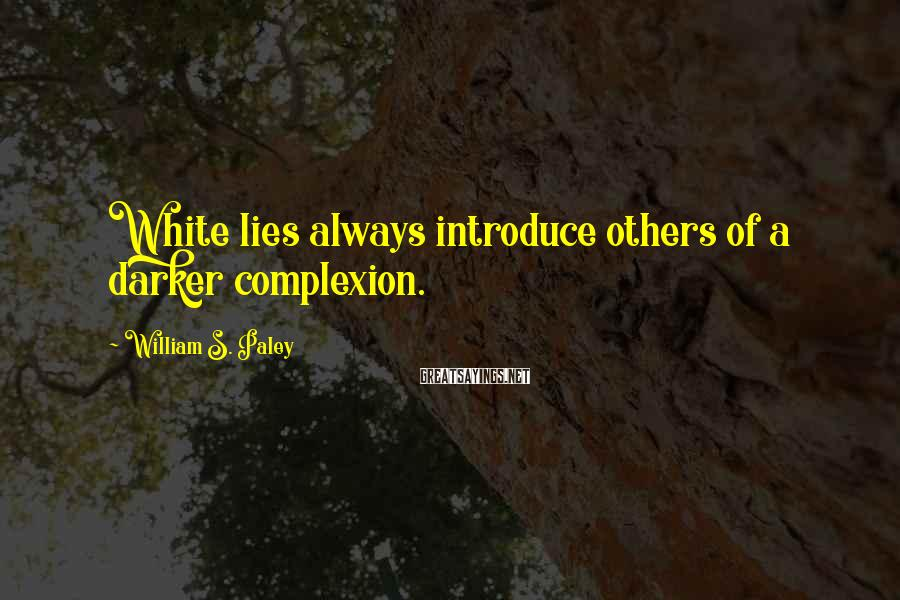 William S. Paley Sayings: White lies always introduce others of a darker complexion.