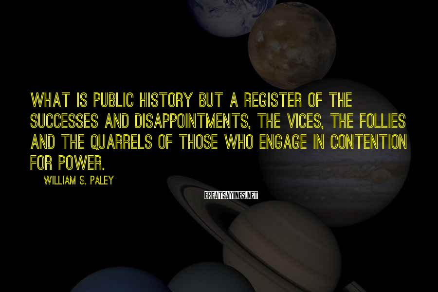 William S. Paley Sayings: What is public history but a register of the successes and disappointments, the vices, the