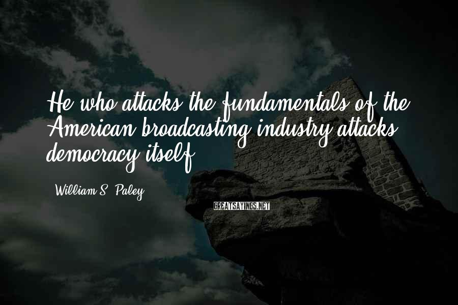 William S. Paley Sayings: He who attacks the fundamentals of the American broadcasting industry attacks democracy itself.