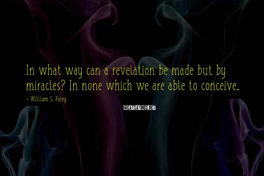William S. Paley Sayings: In what way can a revelation be made but by miracles? In none which we