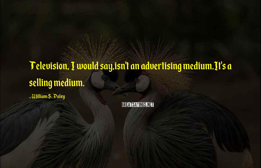 William S. Paley Sayings: Television, I would say,isn't an advertising medium.It's a selling medium.