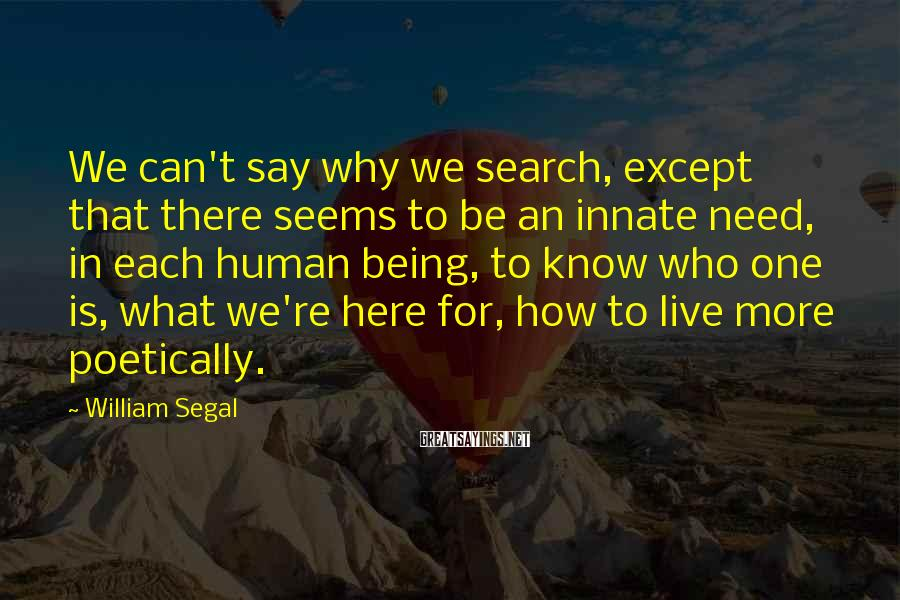 William Segal Sayings: We can't say why we search, except that there seems to be an innate need,