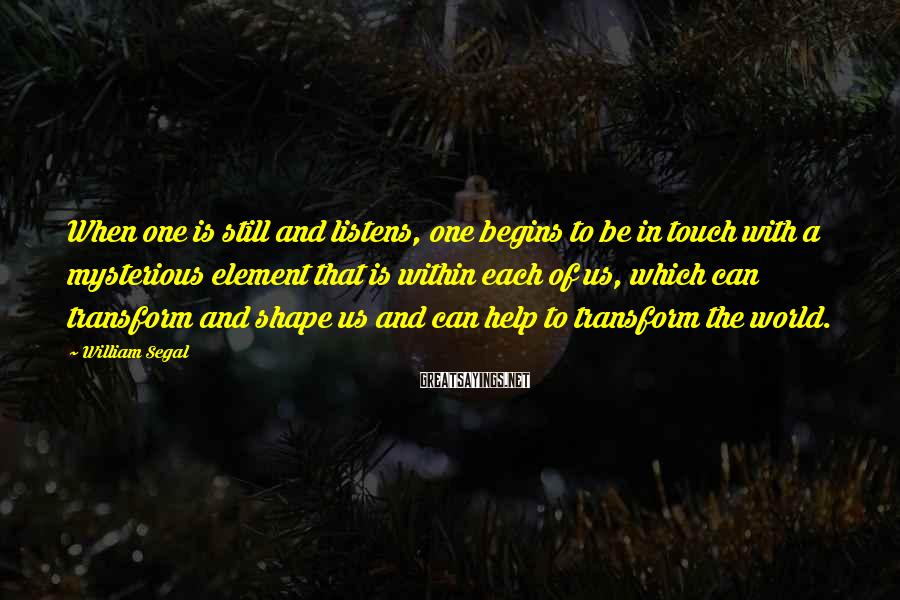 William Segal Sayings: When one is still and listens, one begins to be in touch with a mysterious