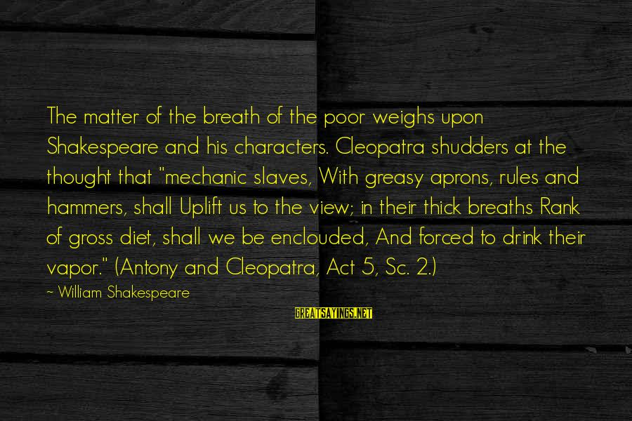 William Shakespeare Antony And Cleopatra Sayings By William Shakespeare: The matter of the breath of the poor weighs upon Shakespeare and his characters. Cleopatra