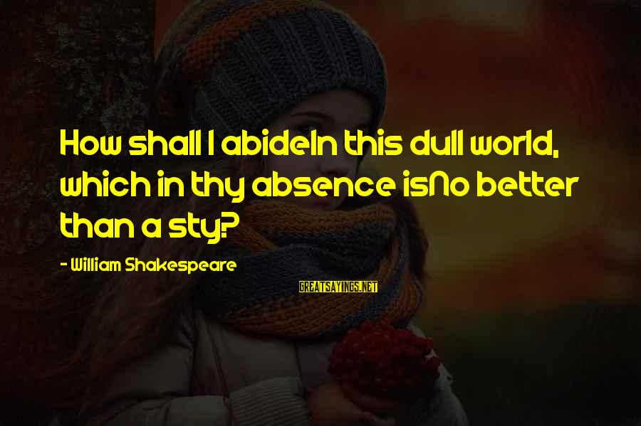 William Shakespeare Antony And Cleopatra Sayings By William Shakespeare: How shall I abideIn this dull world, which in thy absence isNo better than a
