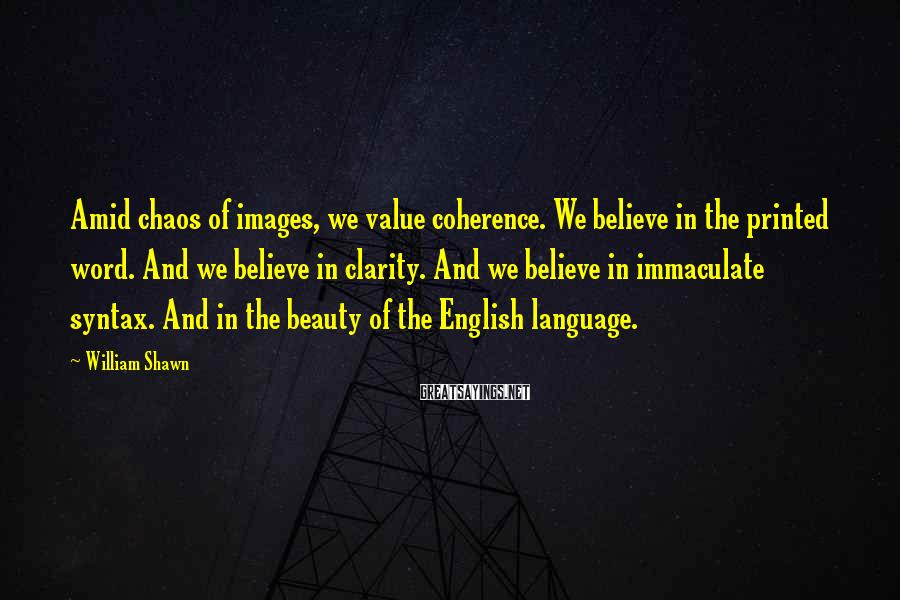 William Shawn Sayings: Amid chaos of images, we value coherence. We believe in the printed word. And we
