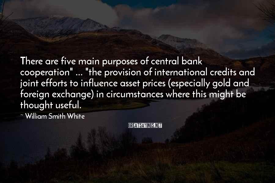 "William Smith White Sayings: There are five main purposes of central bank cooperation"" ... ""the provision of international credits"