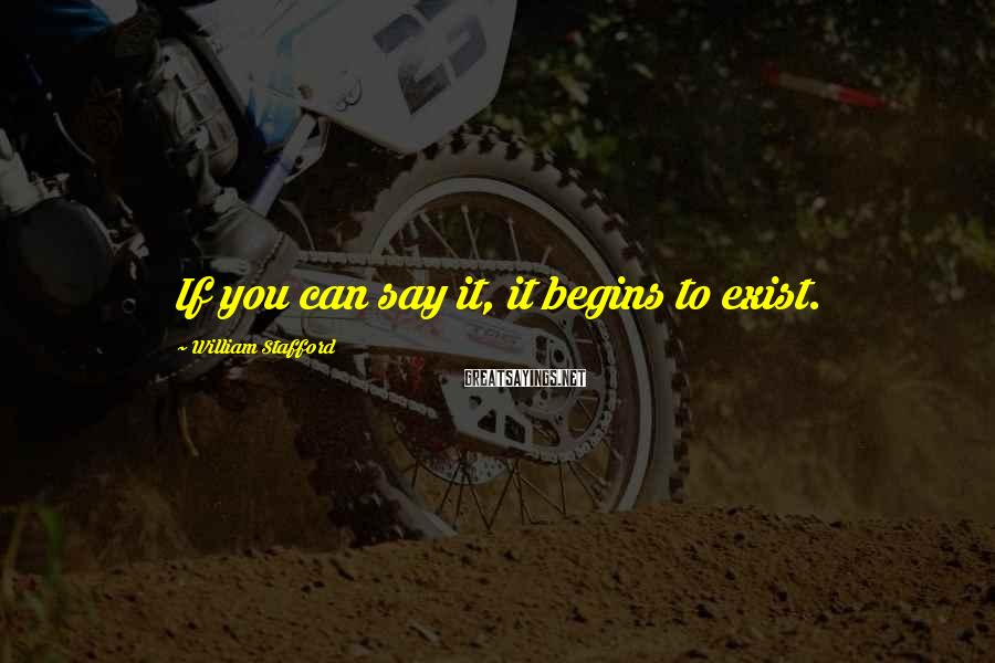 William Stafford Sayings: If you can say it, it begins to exist.