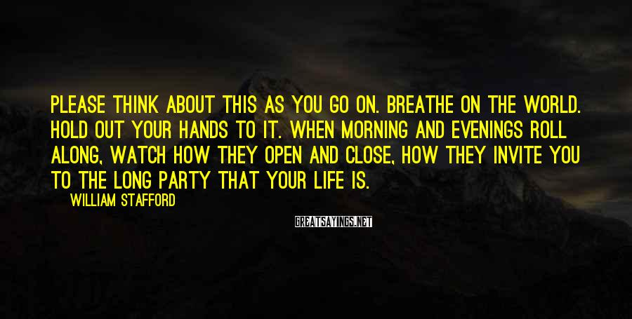 William Stafford Sayings: Please think about this as you go on. Breathe on the world. Hold out your