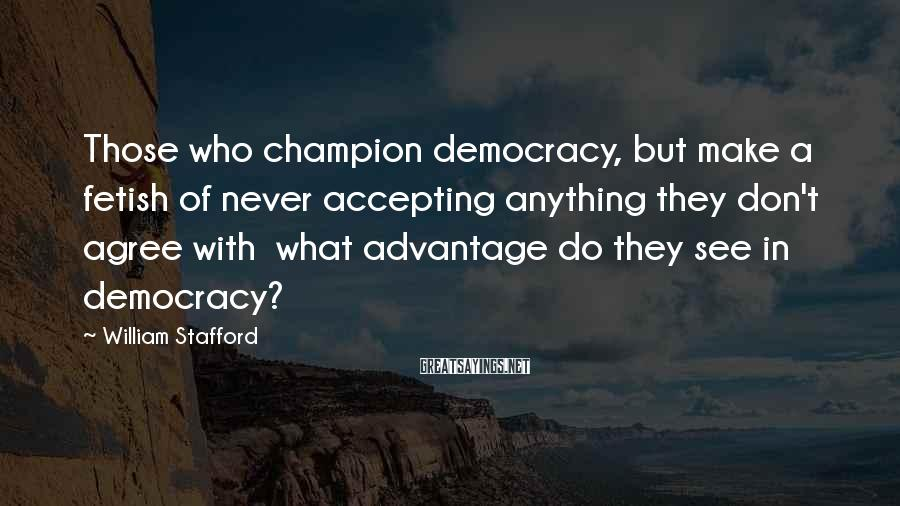 William Stafford Sayings: Those who champion democracy, but make a fetish of never accepting anything they don't agree