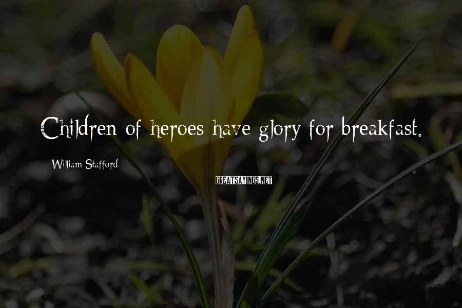 William Stafford Sayings: Children of heroes have glory for breakfast.