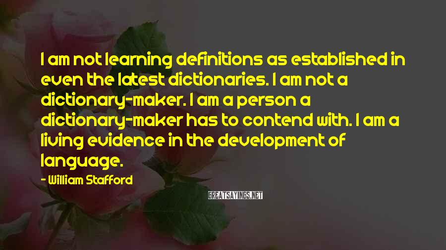William Stafford Sayings: I am not learning definitions as established in even the latest dictionaries. I am not