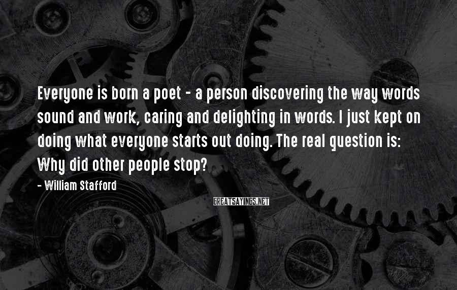 William Stafford Sayings: Everyone is born a poet - a person discovering the way words sound and work,