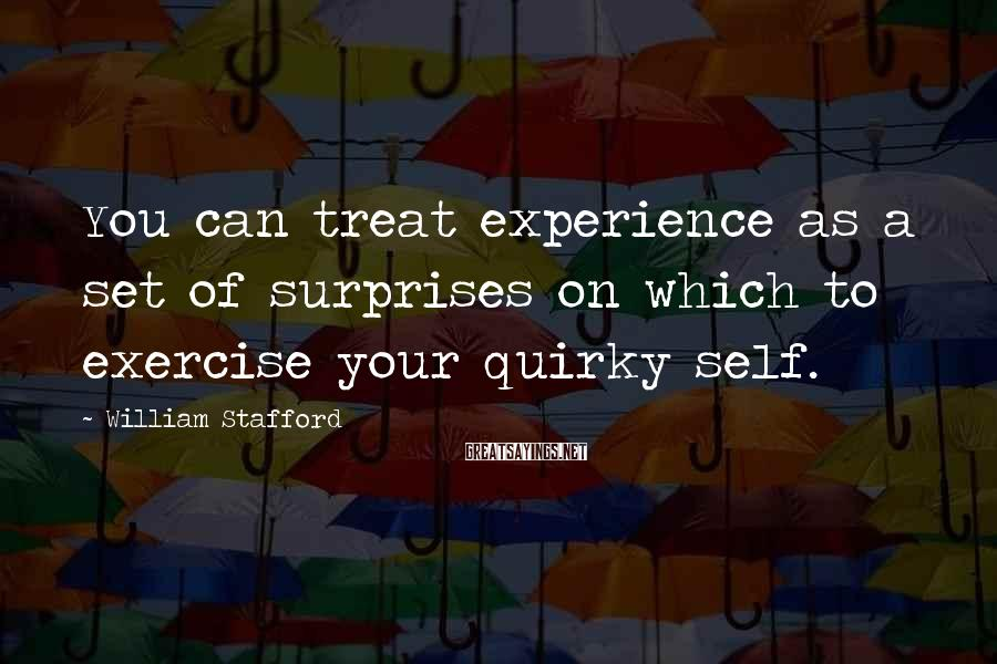William Stafford Sayings: You can treat experience as a set of surprises on which to exercise your quirky