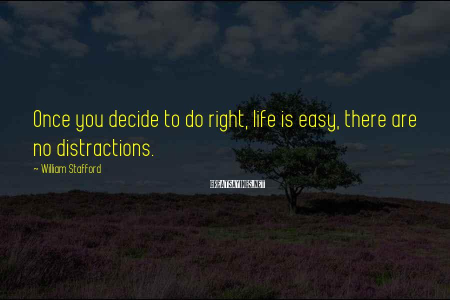 William Stafford Sayings: Once you decide to do right, life is easy, there are no distractions.
