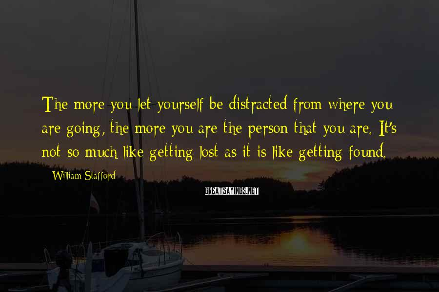 William Stafford Sayings: The more you let yourself be distracted from where you are going, the more you