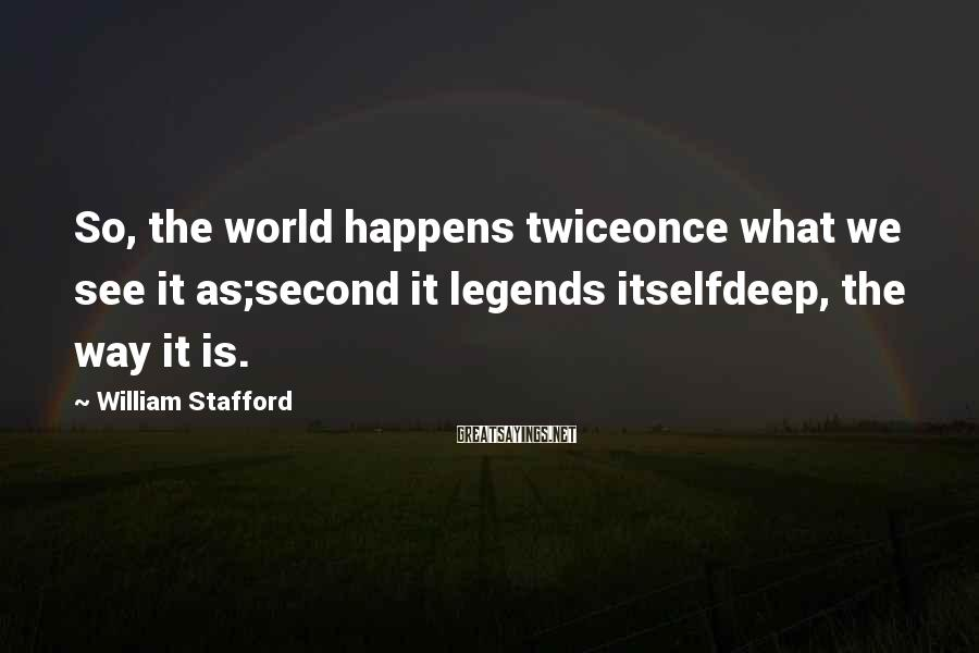 William Stafford Sayings: So, the world happens twiceonce what we see it as;second it legends itselfdeep, the way