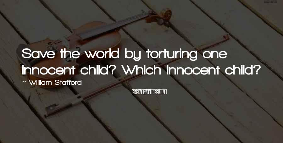 William Stafford Sayings: Save the world by torturing one innocent child? Which innocent child?