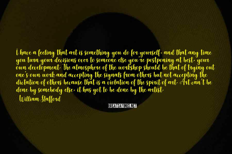 William Stafford Sayings: I have a feeling that art is something you do for yourself, and that any