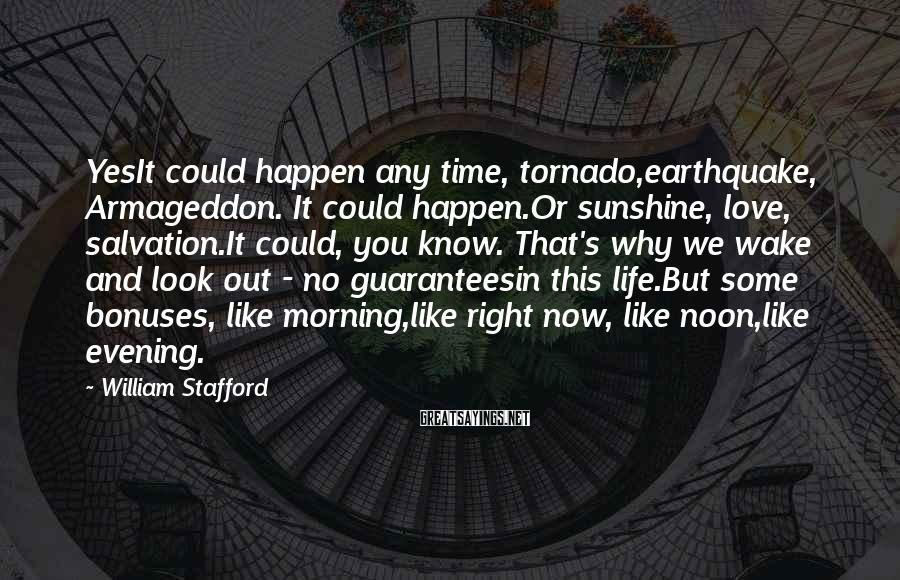 William Stafford Sayings: YesIt could happen any time, tornado,earthquake, Armageddon. It could happen.Or sunshine, love, salvation.It could, you