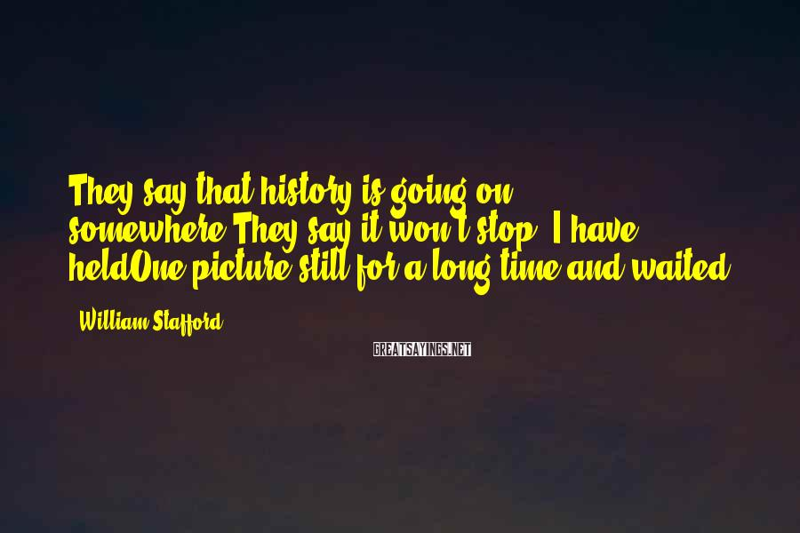 William Stafford Sayings: They say that history is going on somewhere.They say it won't stop. I have heldOne