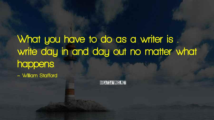 William Stafford Sayings: What you have to do as a writer is ... write day in and day