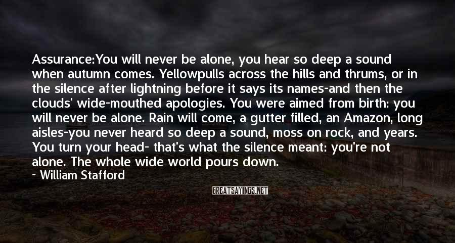 William Stafford Sayings: Assurance:You will never be alone, you hear so deep a sound when autumn comes. Yellowpulls