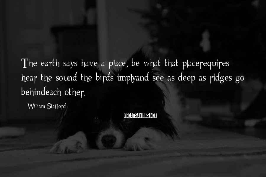 William Stafford Sayings: The earth says have a place, be what that placerequires; hear the sound the birds