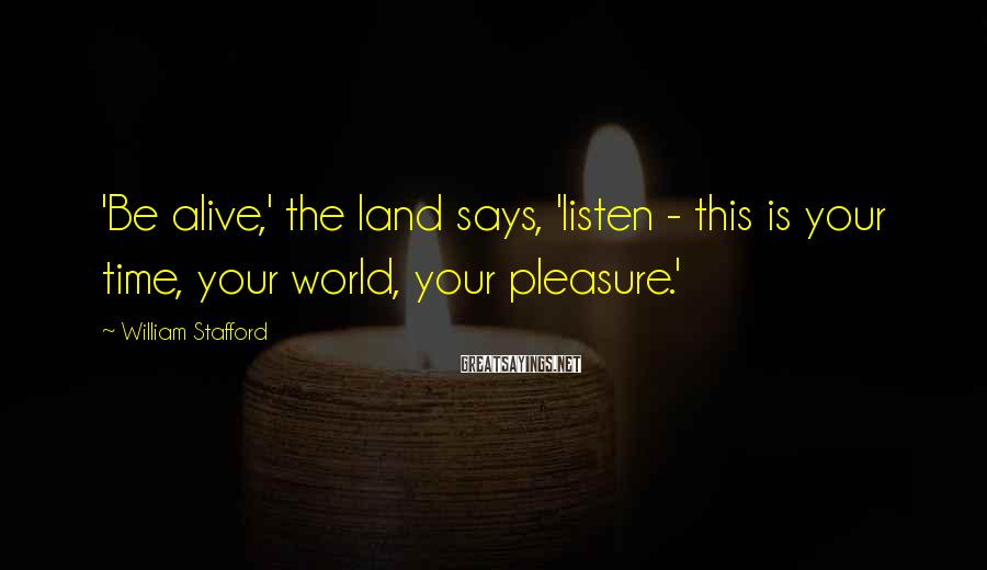 William Stafford Sayings: 'Be alive,' the land says, 'listen - this is your time, your world, your pleasure.'