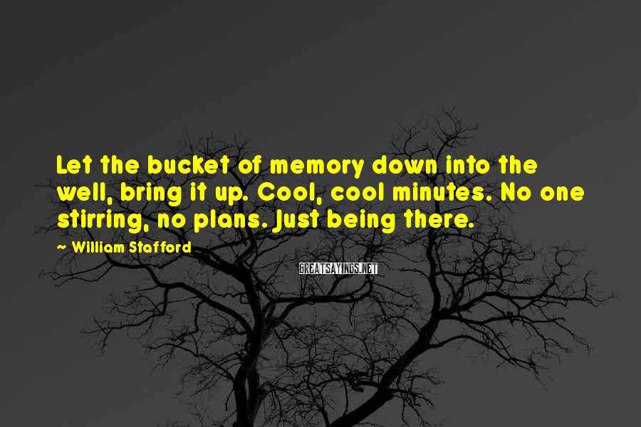 William Stafford Sayings: Let the bucket of memory down into the well, bring it up. Cool, cool minutes.
