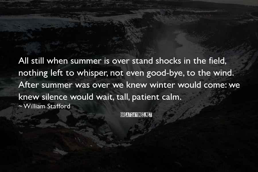 William Stafford Sayings: All still when summer is over stand shocks in the field, nothing left to whisper,