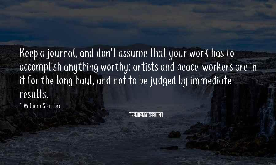 William Stafford Sayings: Keep a journal, and don't assume that your work has to accomplish anything worthy: artists