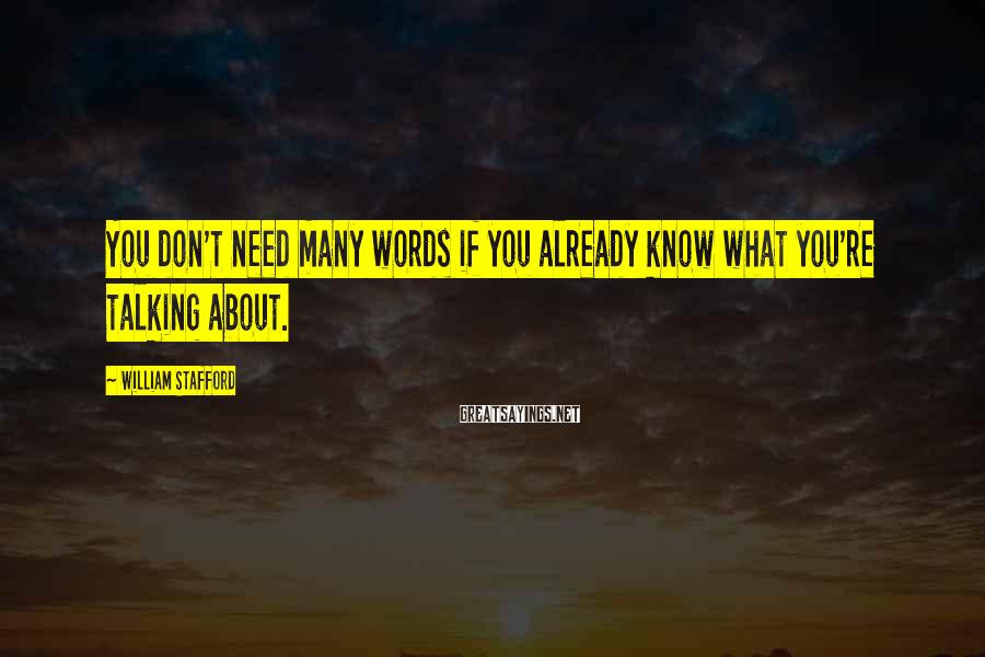 William Stafford Sayings: You don't need many words if you already know what you're talking about.
