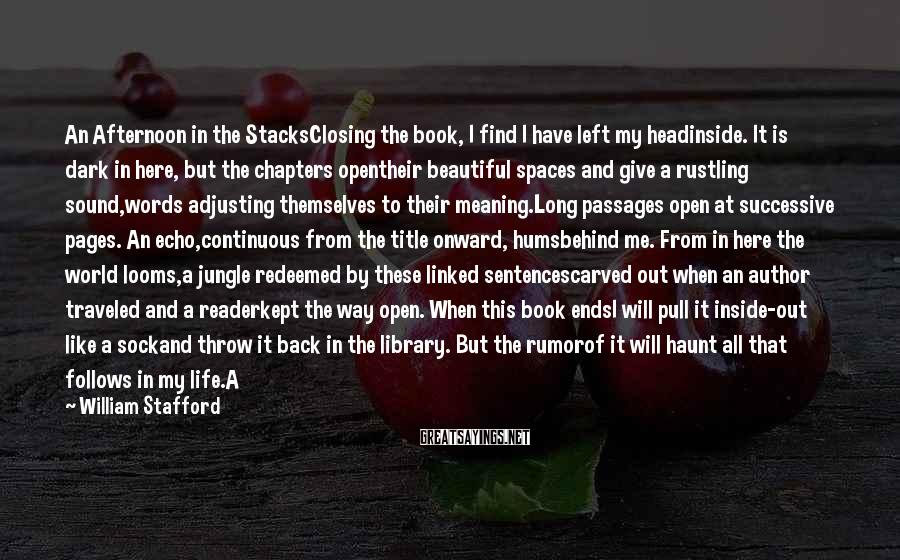 William Stafford Sayings: An Afternoon in the StacksClosing the book, I find I have left my headinside. It