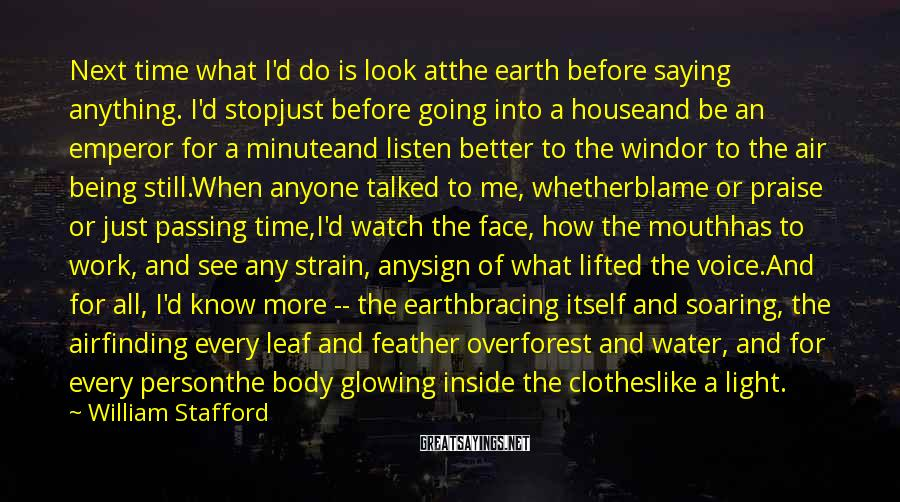 William Stafford Sayings: Next time what I'd do is look atthe earth before saying anything. I'd stopjust before