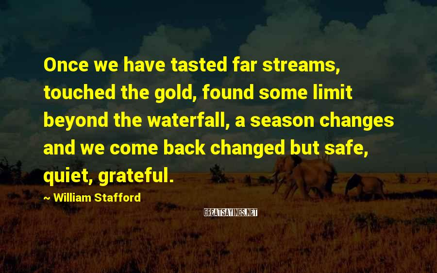 William Stafford Sayings: Once we have tasted far streams, touched the gold, found some limit beyond the waterfall,